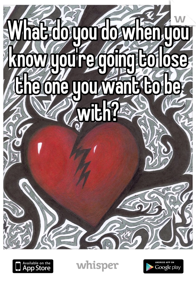 What do you do when you know you're going to lose the one you want to be with?