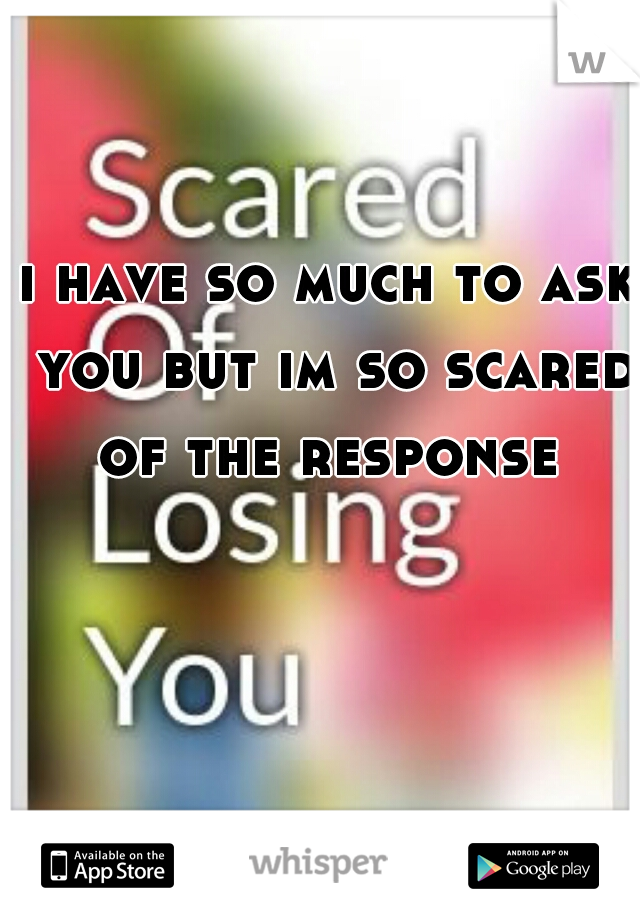 i have so much to ask you but im so scared of the response