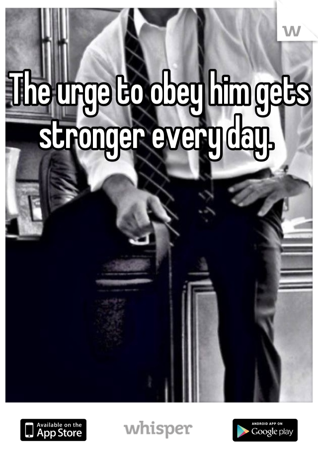 The urge to obey him gets stronger every day.