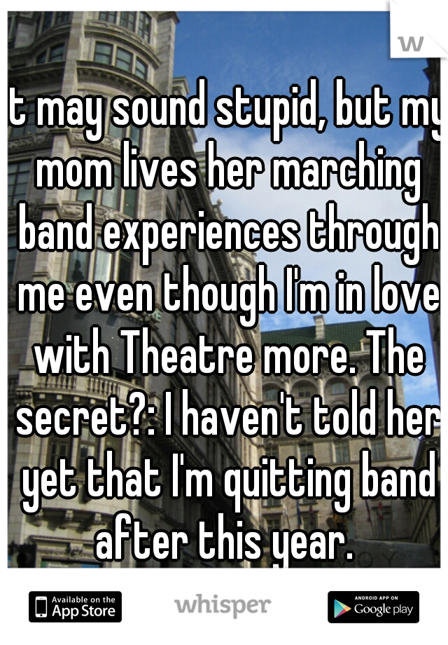 it may sound stupid, but my mom lives her marching band experiences through me even though I'm in love with Theatre more. The secret?: I haven't told her yet that I'm quitting band after this year.