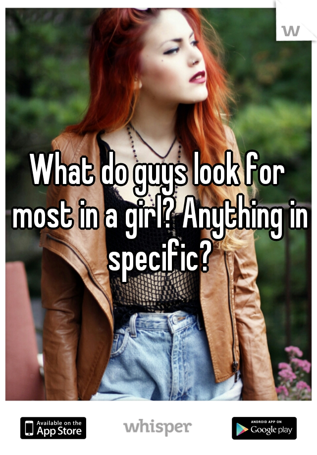 What do guys look for most in a girl? Anything in specific?