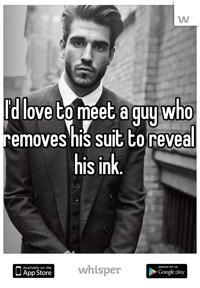I'd love to meet a guy who removes his suit to reveal his ink.