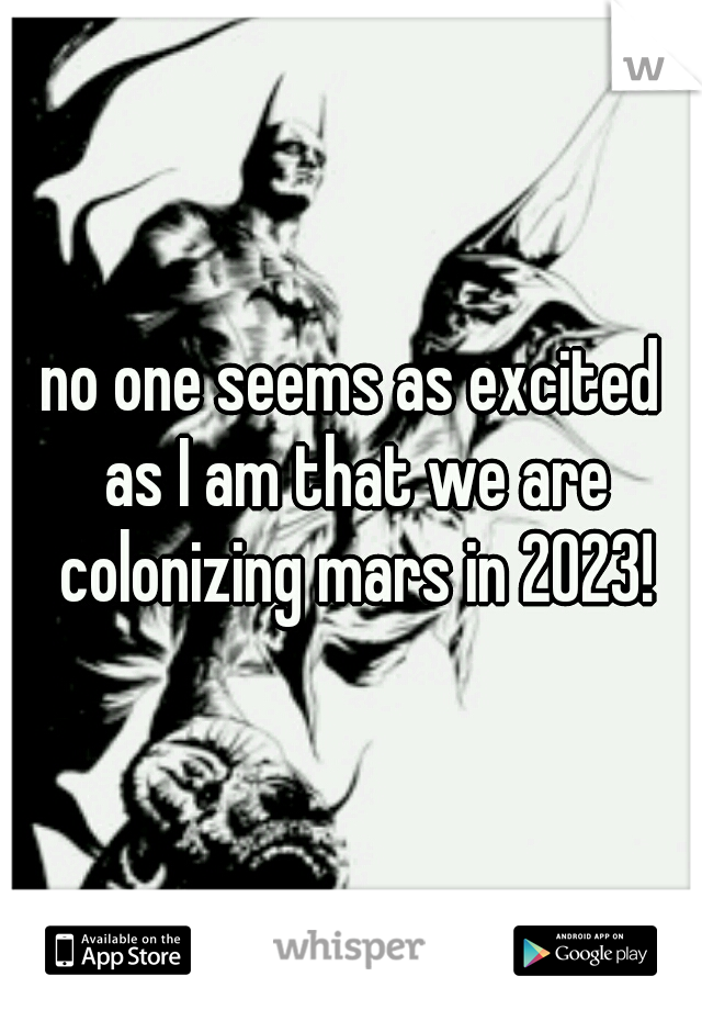 no one seems as excited as I am that we are colonizing mars in 2023!