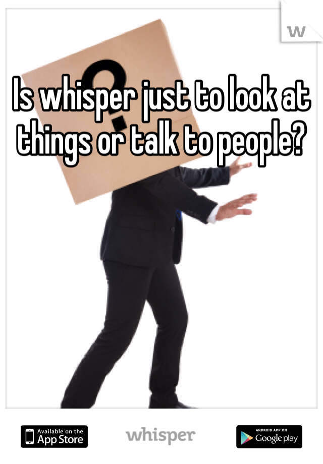 Is whisper just to look at things or talk to people?