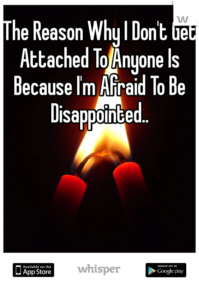The Reason Why I Don't Get Attached To Anyone Is Because I'm Afraid To Be Disappointed..