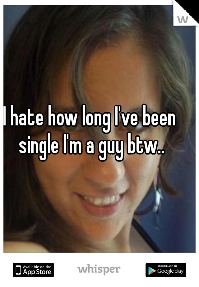 I hate how long I've been single I'm a guy btw..
