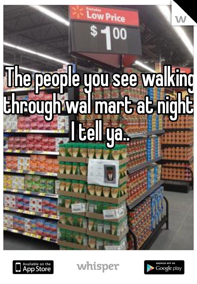 The people you see walking through wal mart at night, I tell ya..