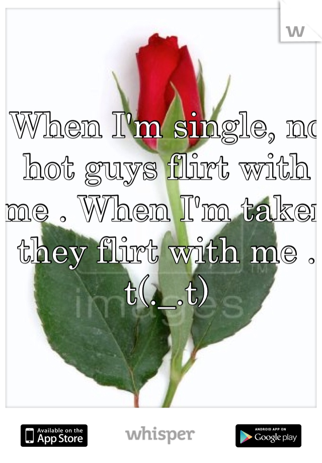 When I'm single, no hot guys flirt with me . When I'm taken they flirt with me . t(._.t)