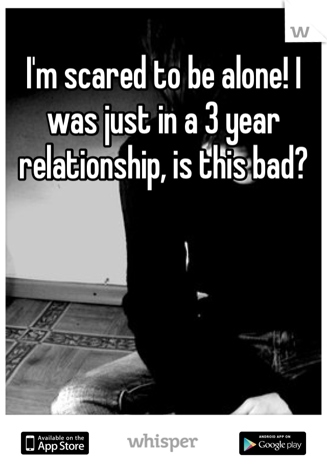I'm scared to be alone! I was just in a 3 year relationship, is this bad?