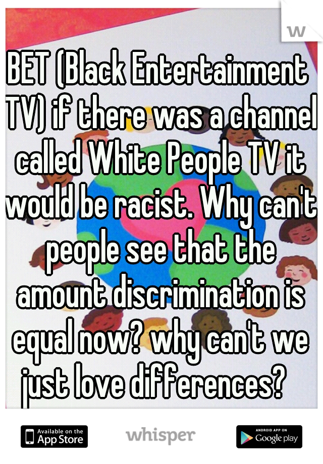 BET (Black Entertainment TV) if there was a channel called White People TV it would be racist. Why can't people see that the amount discrimination is equal now? why can't we just love differences?