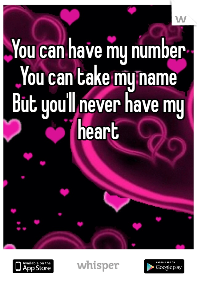 You can have my number You can take my name But you'll never have my heart