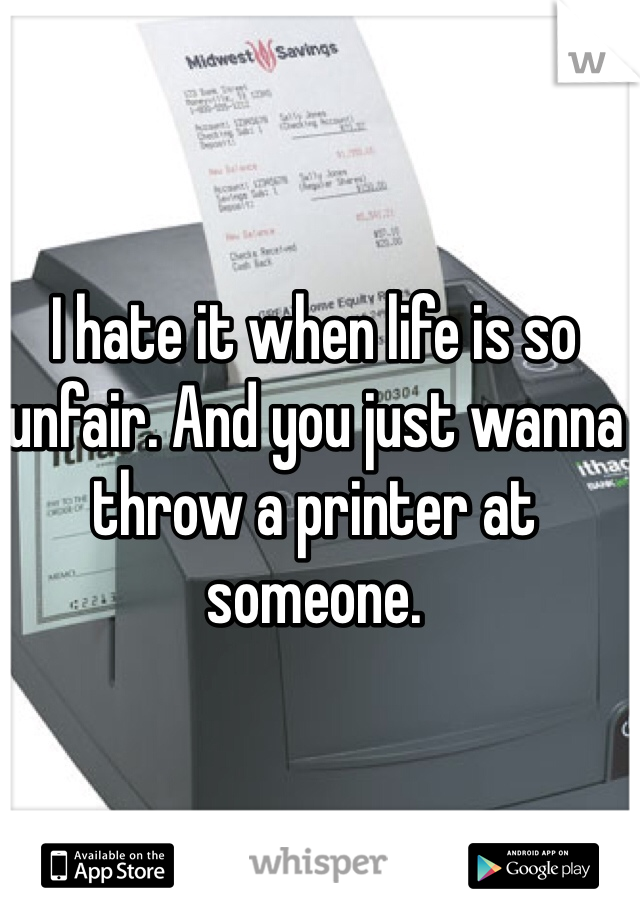 I hate it when life is so unfair. And you just wanna throw a printer at someone.