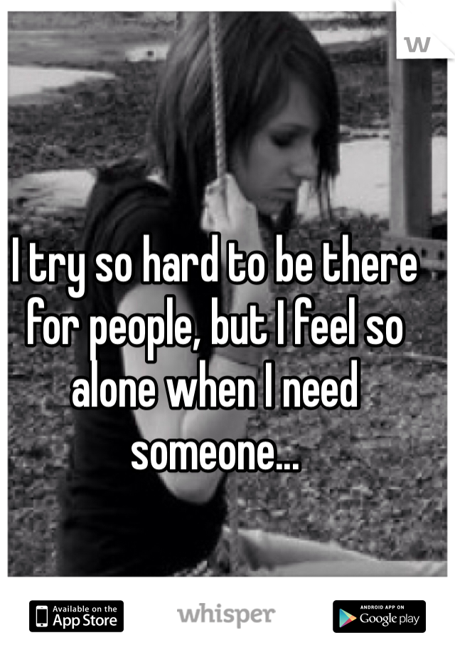I try so hard to be there for people, but I feel so alone when I need someone...
