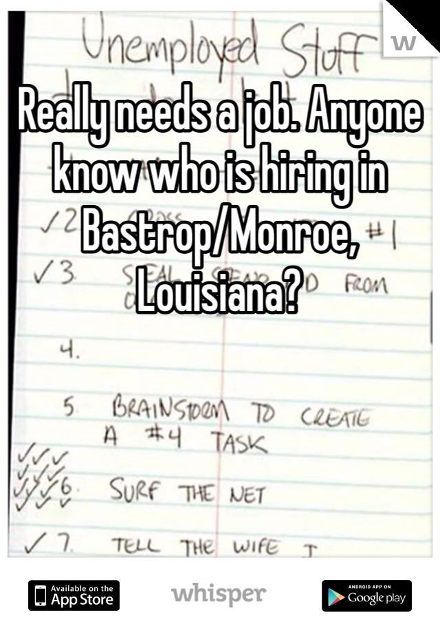 Really needs a job. Anyone know who is hiring in Bastrop/Monroe, Louisiana?