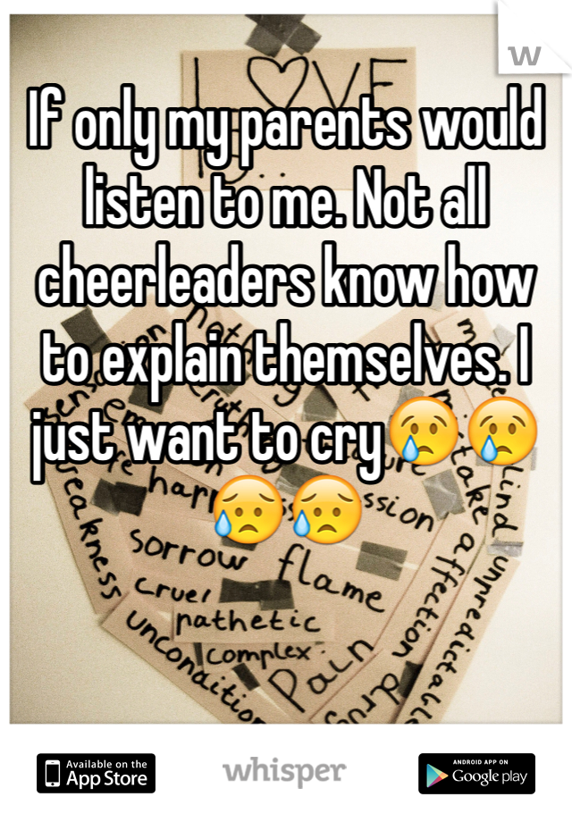 If only my parents would listen to me. Not all cheerleaders know how to explain themselves. I just want to cry😢😢😥😥