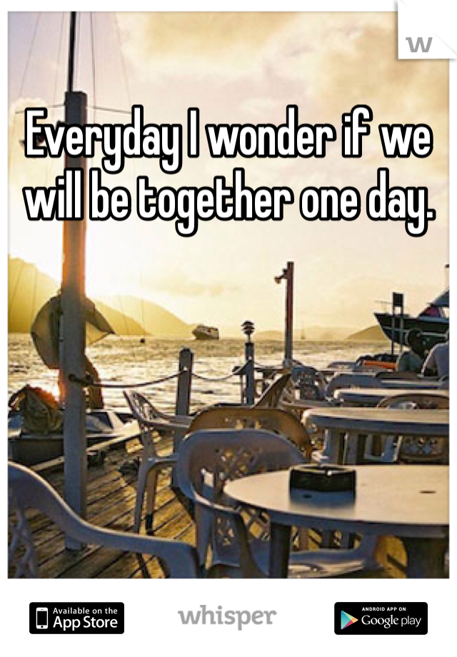 Everyday I wonder if we will be together one day.