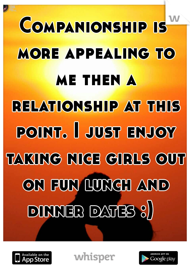 Companionship is more appealing to me then a relationship at this point. I just enjoy taking nice girls out on fun lunch and dinner dates :)