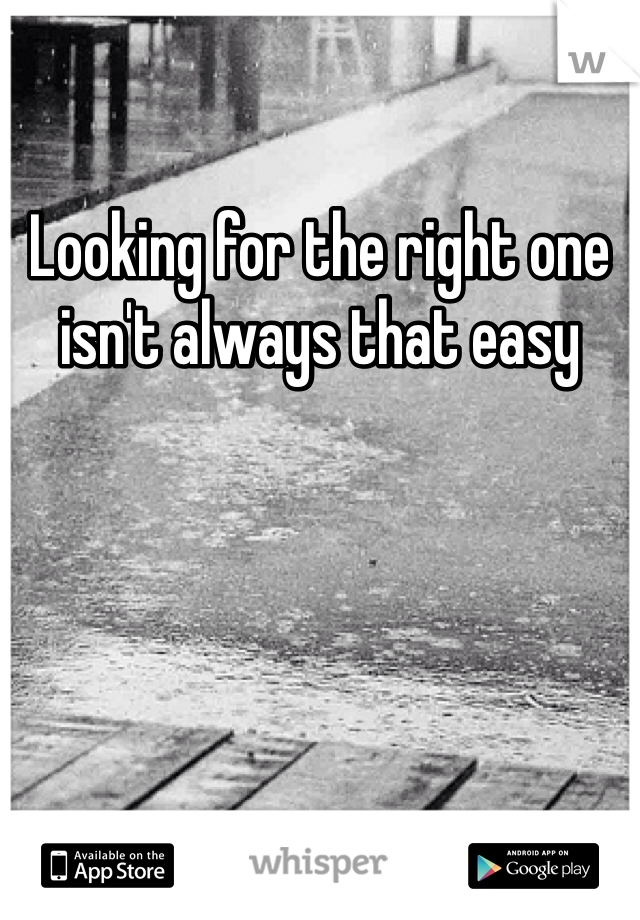 Looking for the right one isn't always that easy