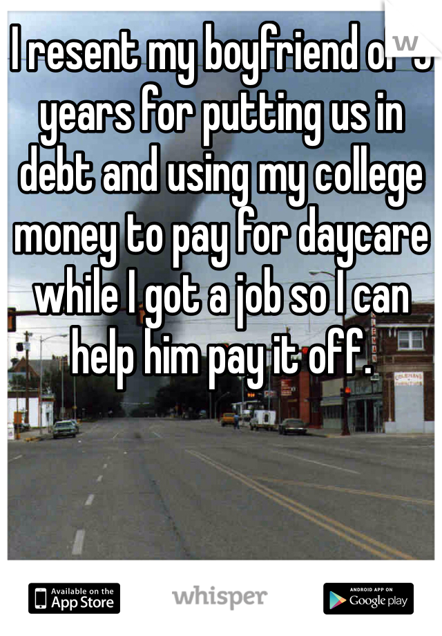 I resent my boyfriend of 5 years for putting us in debt and using my college money to pay for daycare while I got a job so I can help him pay it off.