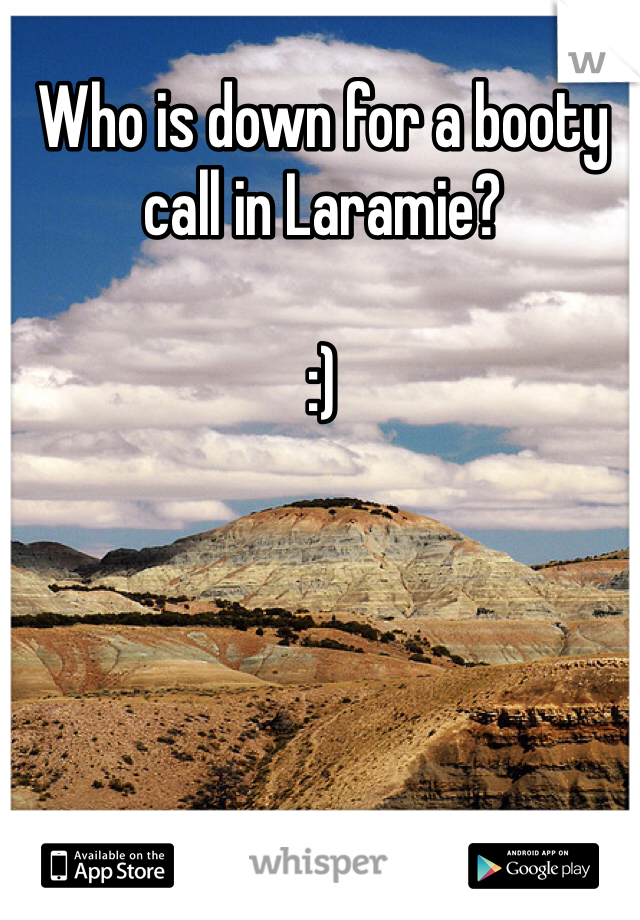 Who is down for a booty call in Laramie?  :)