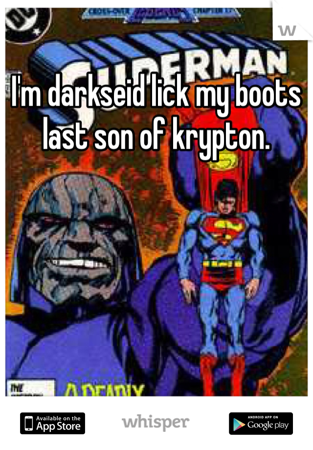 I'm darkseid lick my boots last son of krypton.