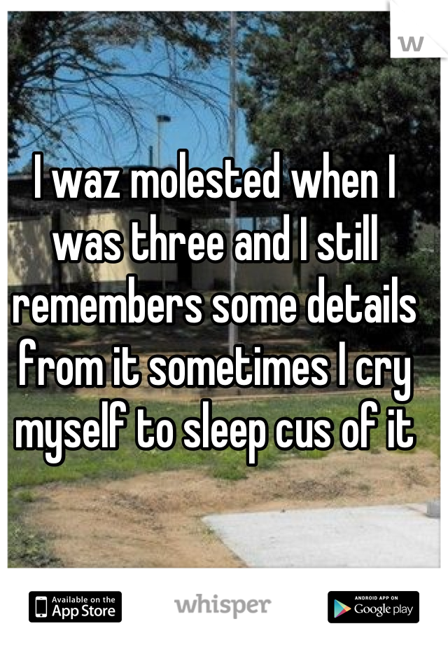 I waz molested when I was three and I still remembers some details from it sometimes I cry myself to sleep cus of it