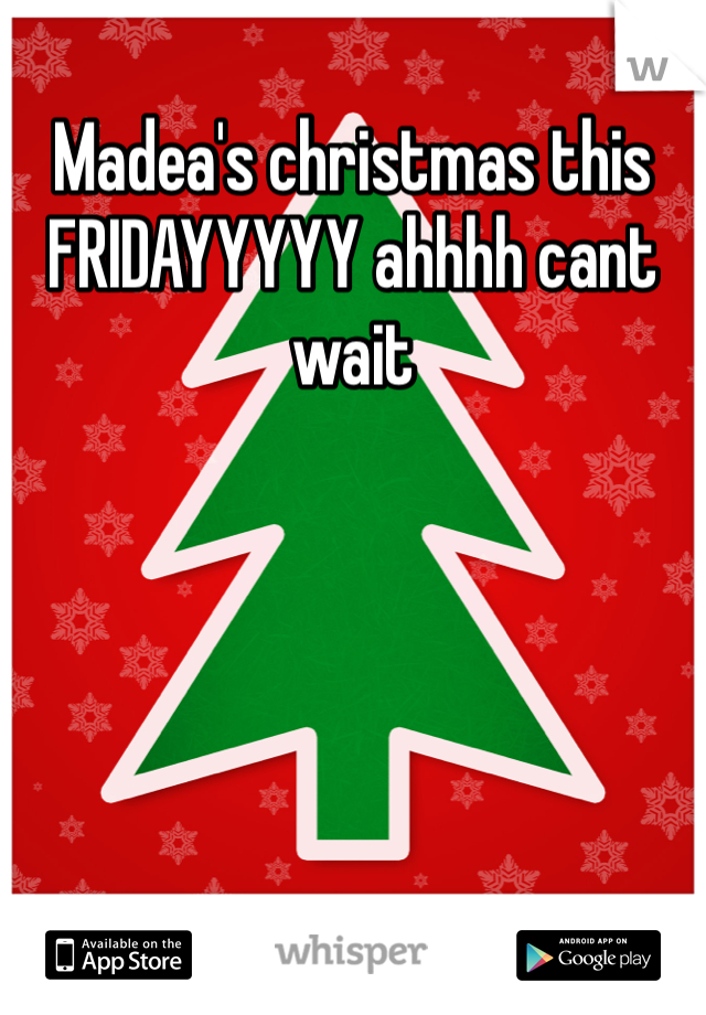 Madea's christmas this FRIDAYYYYY ahhhh cant wait