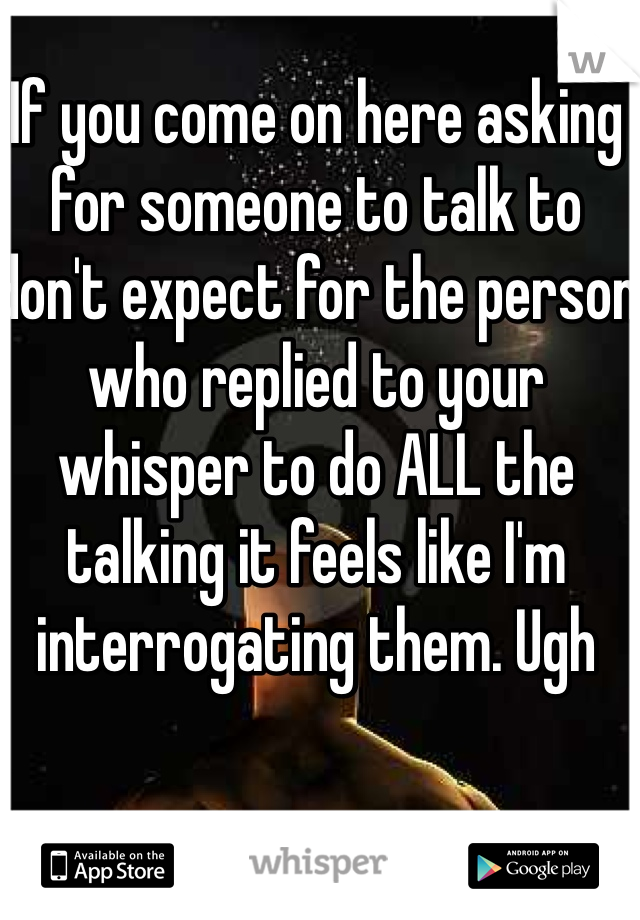 If you come on here asking for someone to talk to don't expect for the person who replied to your whisper to do ALL the talking it feels like I'm interrogating them. Ugh