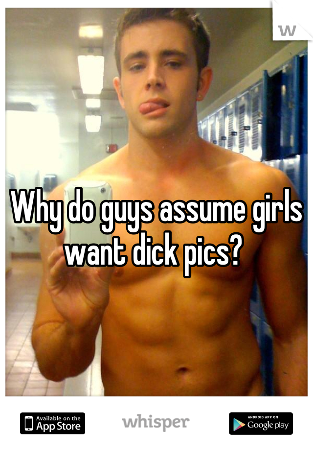 Why do guys assume girls want dick pics?
