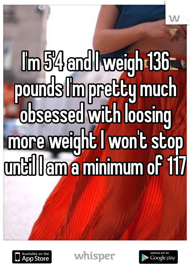 I'm 5'4 and I weigh 136 pounds I'm pretty much obsessed with loosing more weight I won't stop until I am a minimum of 117