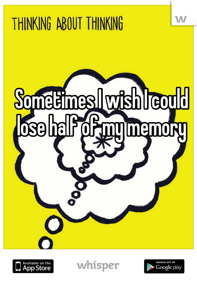Sometimes I wish I could lose half of my memory