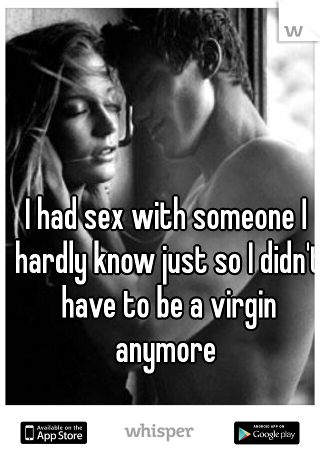 I had sex with someone I hardly know just so I didn't have to be a virgin anymore