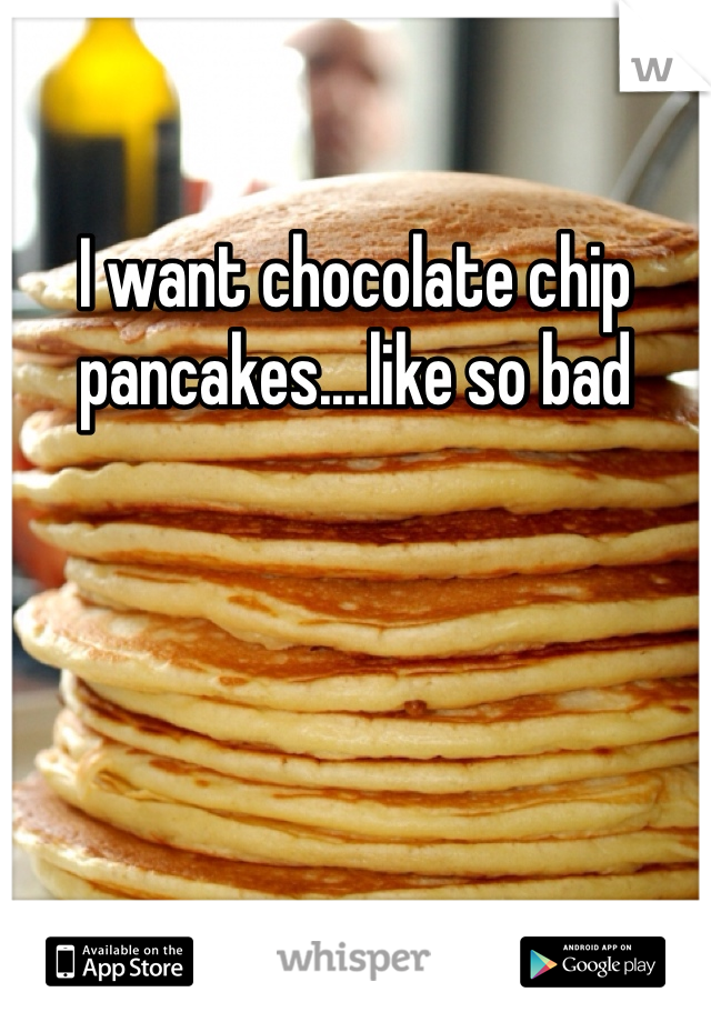 I want chocolate chip pancakes....like so bad
