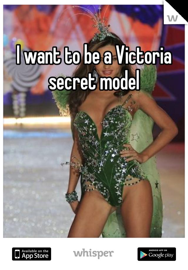 I want to be a Victoria secret model