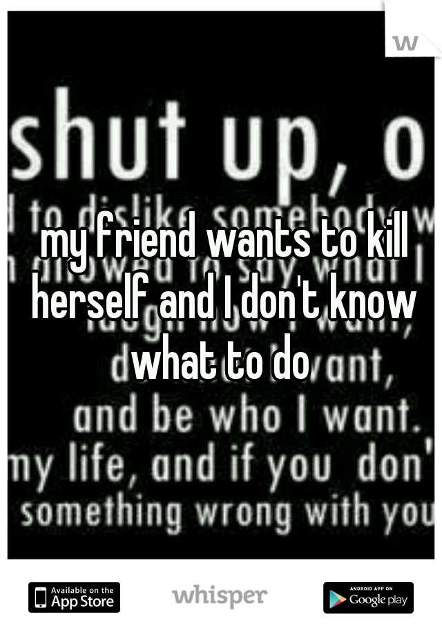 my friend wants to kill herself and I don't know what to do