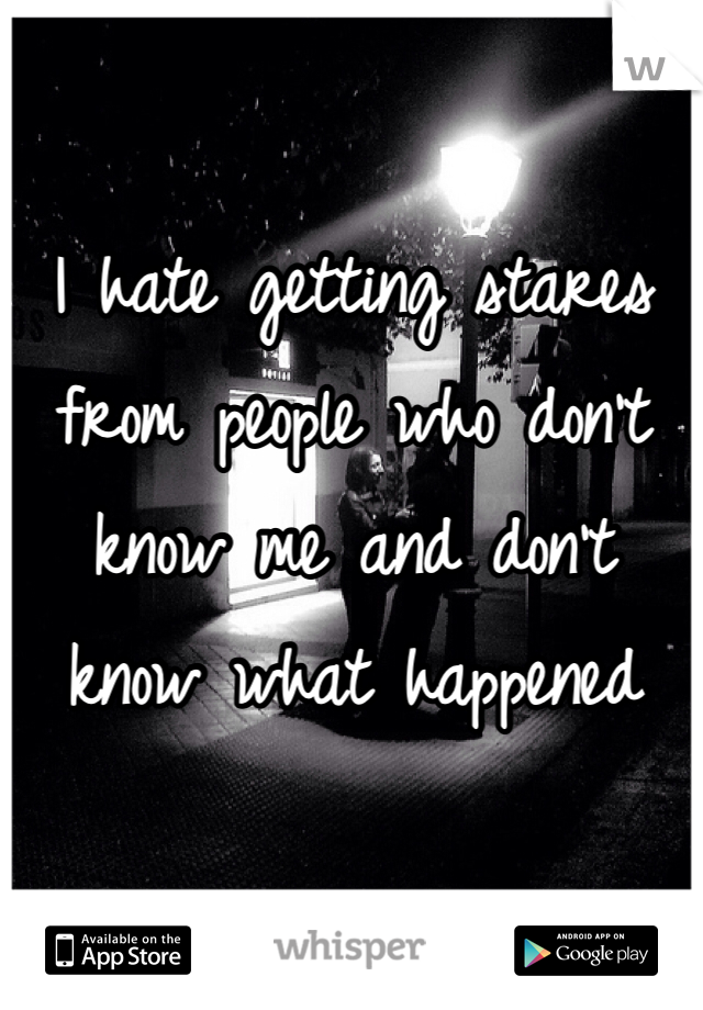 I hate getting stares from people who don't know me and don't know what happened
