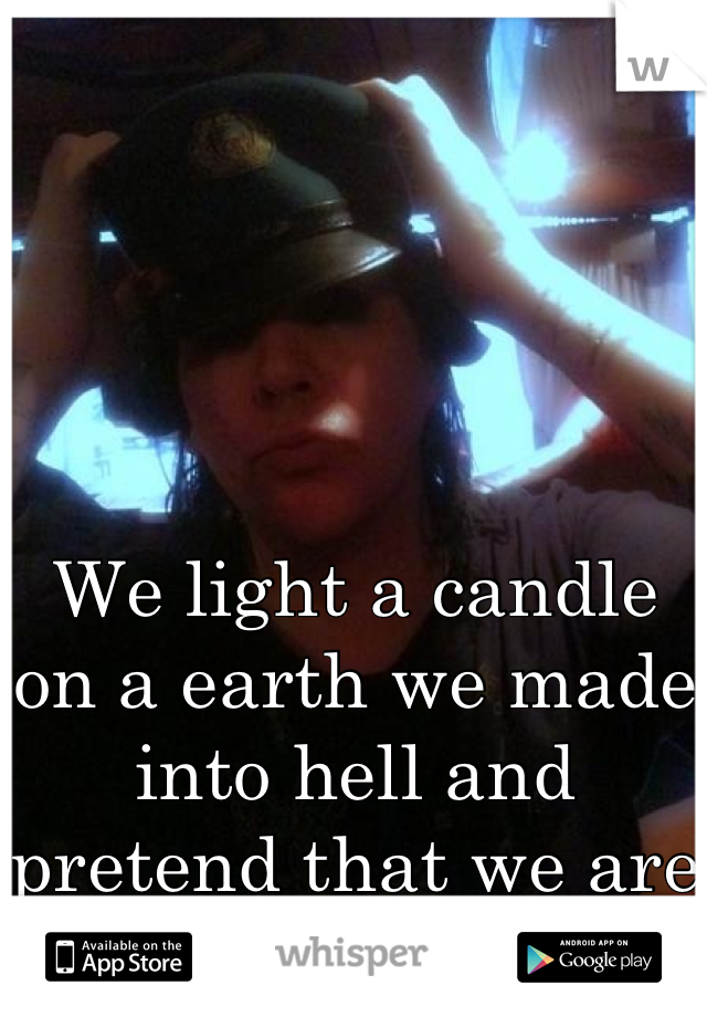 We light a candle on a earth we made into hell and pretend that we are in heaven...