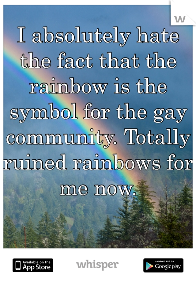I absolutely hate the fact that the rainbow is the symbol for the gay community. Totally ruined rainbows for me now.