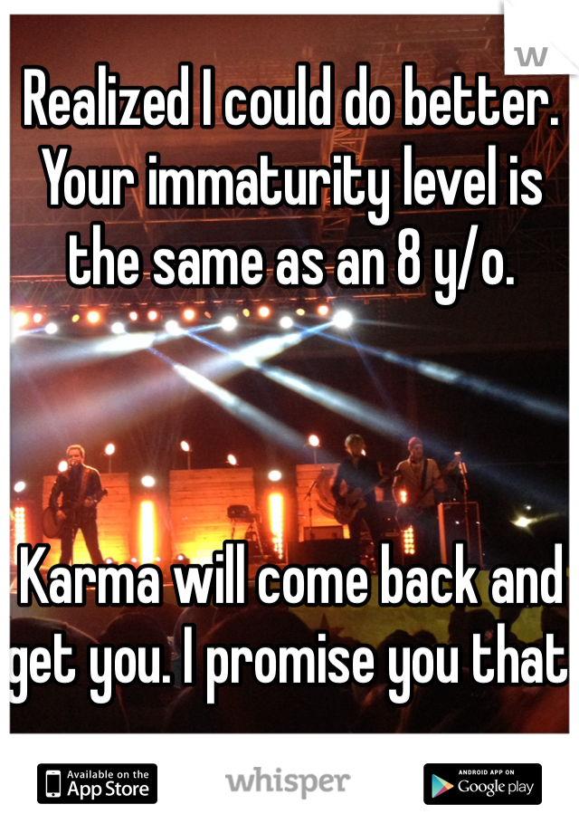 Realized I could do better.  Your immaturity level is the same as an 8 y/o.     Karma will come back and get you. I promise you that