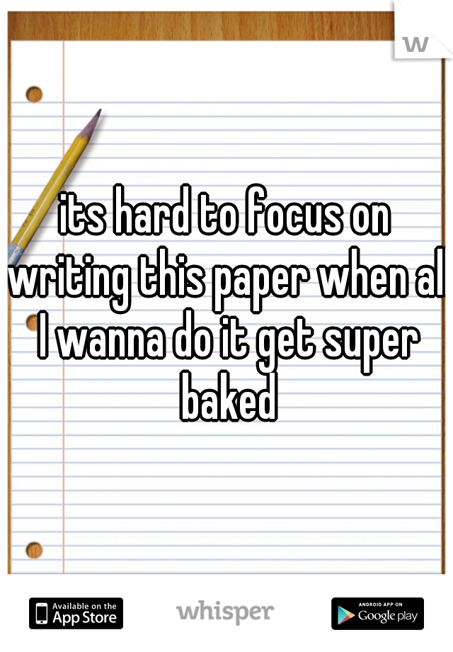 its hard to focus on writing this paper when all I wanna do it get super baked