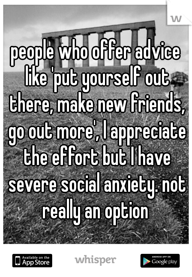 people who offer advice like 'put yourself out there, make new friends, go out more', I appreciate the effort but I have severe social anxiety. not really an option