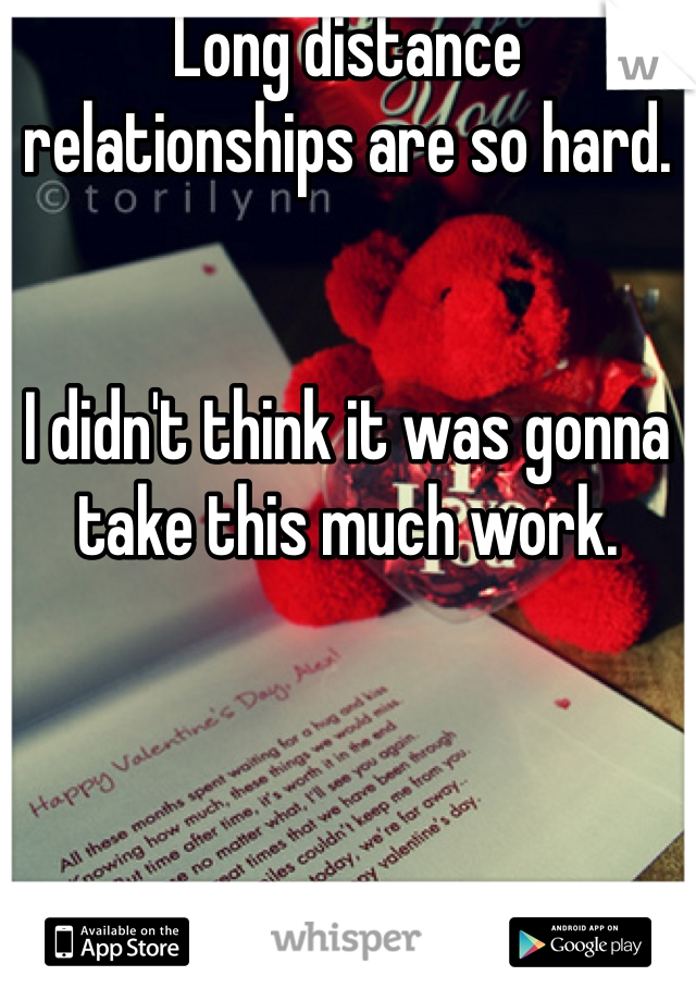 Long distance relationships are so hard.    I didn't think it was gonna take this much work.