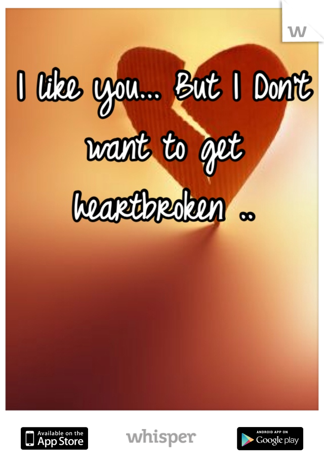 I like you... But I Don't want to get heartbroken ..