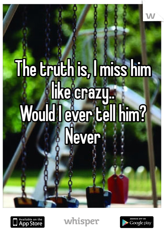 The truth is, I miss him like crazy.. Would I ever tell him? Never