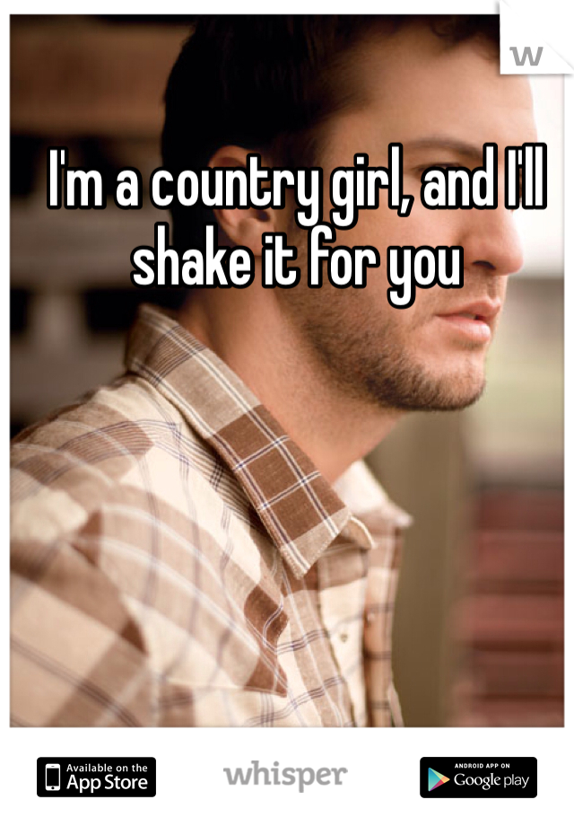 I'm a country girl, and I'll shake it for you