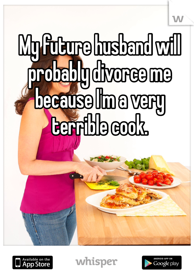 My future husband will probably divorce me because I'm a very terrible cook.