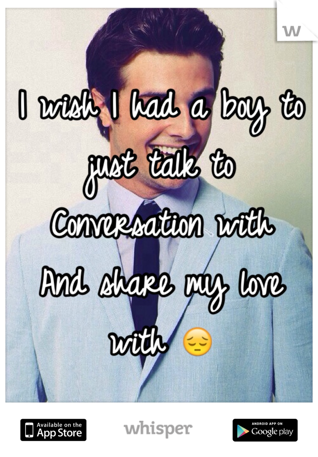 I wish I had a boy to just talk to Conversation with  And share my love with 😔