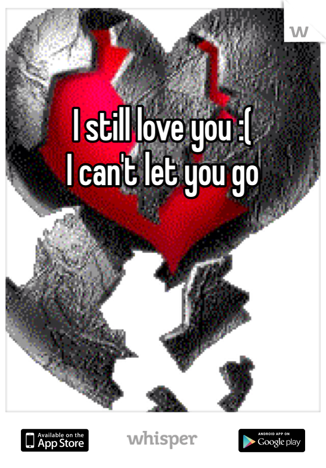 I still love you :(  I can't let you go
