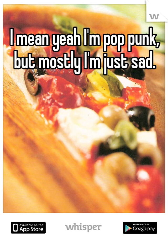 I mean yeah I'm pop punk, but mostly I'm just sad.