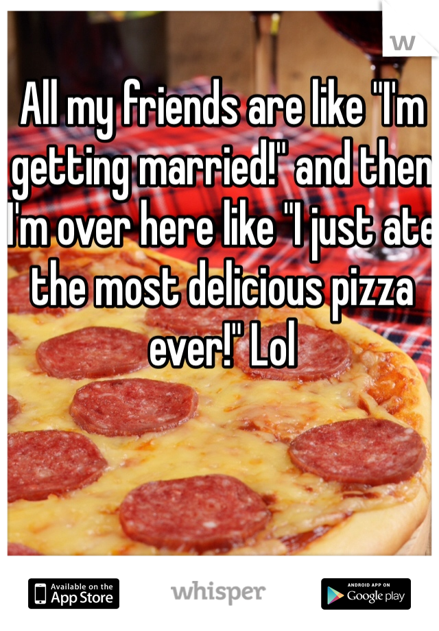 """All my friends are like """"I'm getting married!"""" and then I'm over here like """"I just ate the most delicious pizza ever!"""" Lol"""